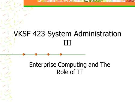 VKSF 423 System Administration III Enterprise Computing and The Role of IT.