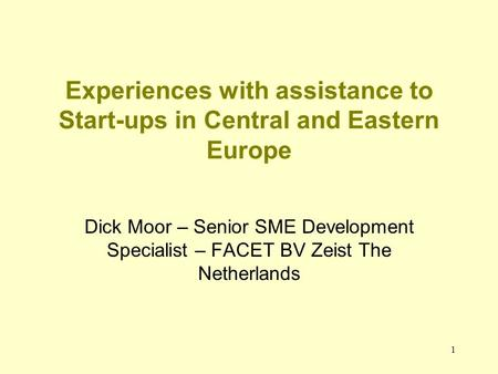 1 Experiences with assistance to Start-ups in Central and Eastern Europe Dick Moor – Senior SME Development Specialist – FACET BV Zeist The Netherlands.