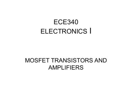 ECE340 ELECTRONICS I MOSFET TRANSISTORS AND AMPLIFIERS.