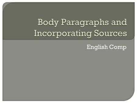 English Comp. Each time you incorporate source material, you must clearly direct your reader to the article/book/interview/etc. you are citing. The.