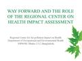 WAY FORWARD AND THE ROLE OF THE REGIONAL CENTER ON HEALTH IMPACT ASSESSMENT Regional Center for Air pollution Impact on Health Department of Occupational.