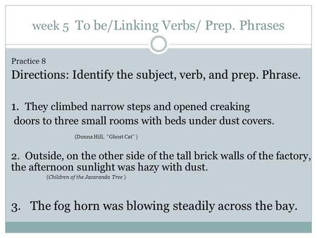 Week 5 To be/Linking Verbs/ Prep. Phrases Practice 8 Directions: Identify the subject, verb, and prep. Phrase. 1. They climbed narrow steps and opened.