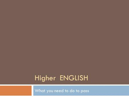 Higher ENGLISH What you need to do to pass. In May, you will sit two exam papers as your final exams  Critical Essay paper – 1 hour 30 mins (40% of your.
