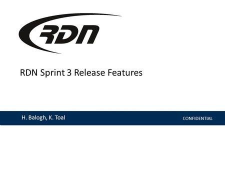 CONFIDENTIAL H. Balogh, K. Toal RDN Sprint 3 Release Features.
