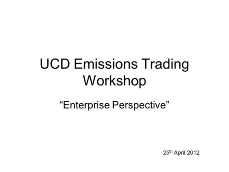 "UCD Emissions Trading Workshop ""Enterprise Perspective"" 25 th April 2012."