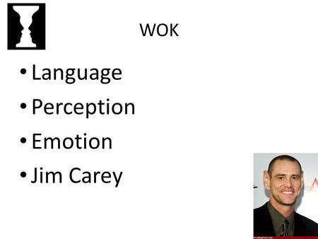 WOK Language Perception Emotion Jim Carey. WOK: Perception Sensation and Interpretation.