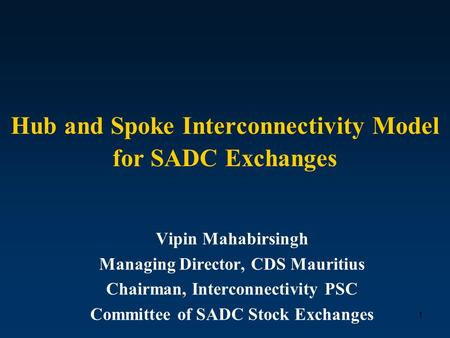 1 Hub and Spoke Interconnectivity Model for SADC Exchanges Vipin Mahabirsingh Managing Director, CDS Mauritius Chairman, Interconnectivity PSC Committee.