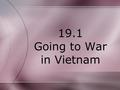 19.1 Going to War in Vietnam. Lesson Objectives 1. The students will be able to discuss what started the conflict in Vietnam. 2. The students will be.