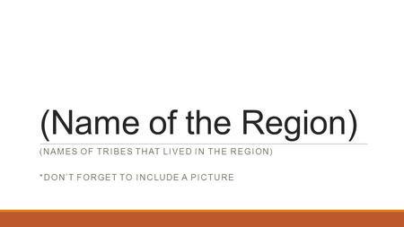 (Name of the Region) (NAMES OF TRIBES THAT LIVED IN THE REGION) *DON'T FORGET TO INCLUDE A PICTURE.