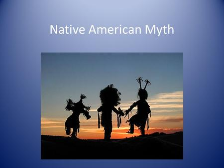 Native American Myth. Myth Traditional stories, often about immortal beings, that are passed down from generation to generation. Myths often explain customs,