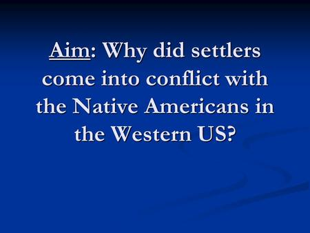 Aim: Why did settlers come into conflict with the Native Americans in the Western US?
