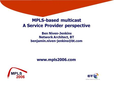 © British Telecommunications plc  MPLS-based multicast A Service Provider perspective Ben Niven-Jenkins Network Architect, BT
