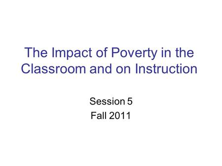 The Impact of Poverty in the Classroom and on Instruction Session 5 Fall 2011.