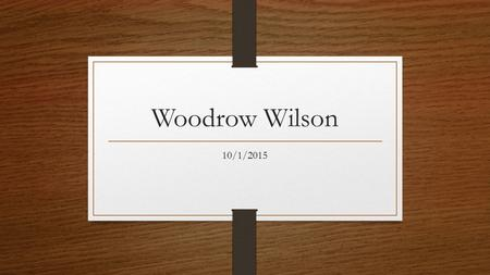 Woodrow Wilson 10/1/2015. Election of 1912 William Taft Incumbent president, conservative, Republican nominee Theodore Roosevelt Former president, Progressive.