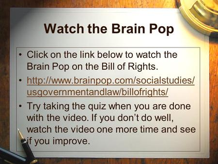 Watch the Brain Pop Click on the link below to watch the Brain Pop on the Bill of Rights.  usgovernmentandlaw/billofrights/http://www.brainpop.com/socialstudies/