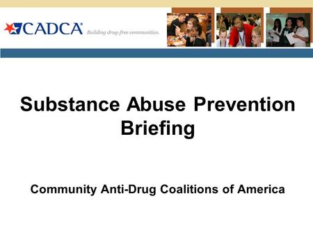 Substance Abuse Prevention Briefing Community Anti-Drug Coalitions of America.