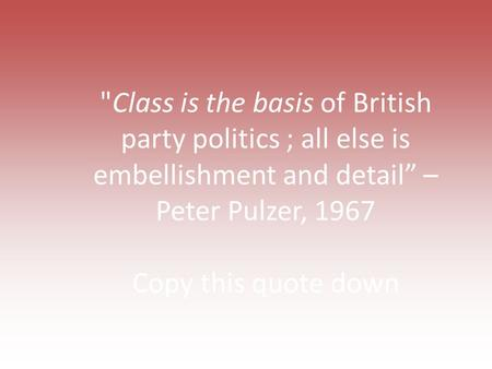 "Class is the basis of British party politics ; all else is embellishment and detail"" – Peter Pulzer, 1967 Copy this quote down."