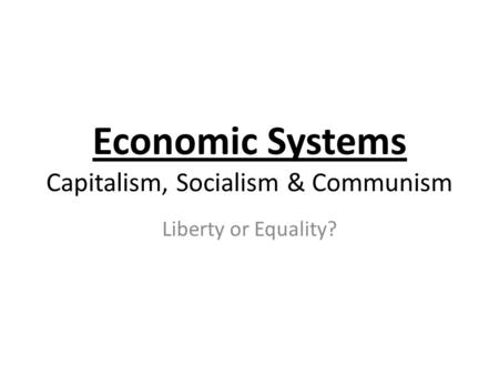 Economic Systems Capitalism, Socialism & Communism Liberty or Equality?
