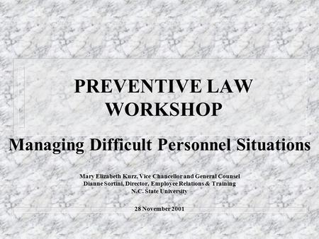 PREVENTIVE LAW WORKSHOP Managing Difficult Personnel Situations Mary Elizabeth Kurz, Vice Chancellor and General Counsel Dianne Sortini, Director, Employee.