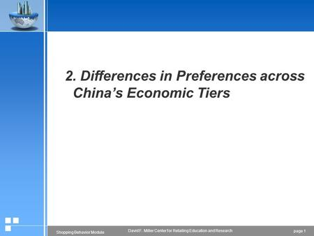Page 1 Shopping Behavior Module David F. Miller Center for Retailing Education and Research 2. Differences in Preferences across China's Economic Tiers.