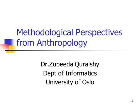 <strong>1</strong> Methodological Perspectives from Anthropology Dr.Zubeeda Quraishy Dept of Informatics University of Oslo.
