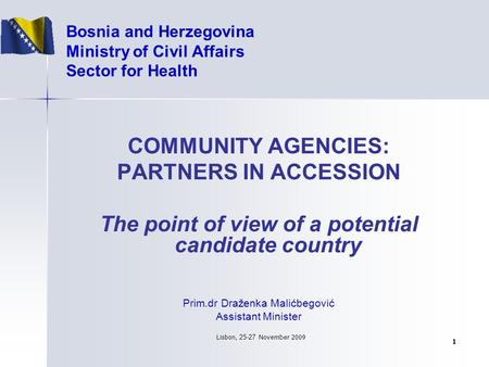 Lisbo n, 25-27 Novem b er 2009 1 Bosnia and Herzegovina Ministry of Civil Affairs Sector for Health COMMUNITY AGENCIES: PARTNERS IN ACCESSION The point.