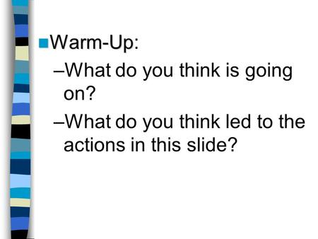 Warm-Up Warm-Up: –What do you think is going on? –What do you think led to the actions in this slide?
