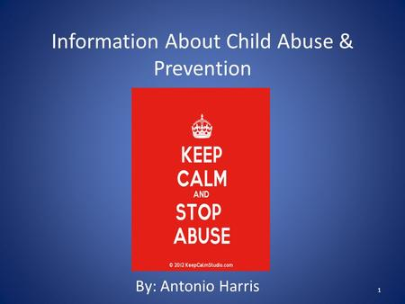 Information About Child Abuse & Prevention By: Antonio Harris 1.
