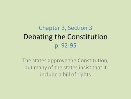 Chapter 3, Section 3 Debating the Constitution p. 92-95 The states approve the Constitution, but many of the states insist that it include a bill of rights.