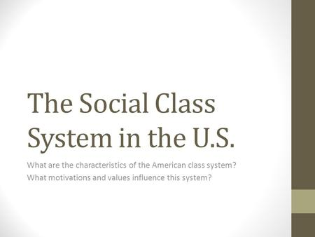 The Social Class System in the U.S. What are the characteristics of the American class system? What motivations and values influence this system?