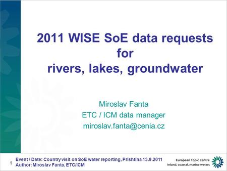 Event / Date: Country visit on SoE water reporting, Prishtina 13.9.2011 Author: Miroslav Fanta, ETC/ICM 1 2011 WISE SoE data requests for rivers, lakes,
