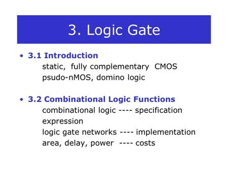 3. Logic Gate 3.1 Introduction static, fully complementary CMOS psudo-nMOS, domino logic 3.2 Combinational Logic Functions combinational logic ---- specification.