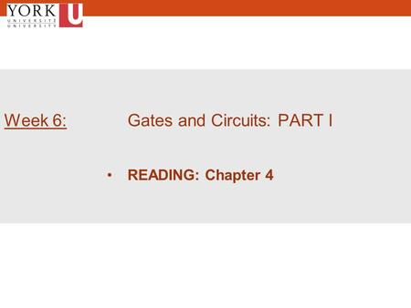Week 6: Gates and Circuits: PART I READING: Chapter 4.