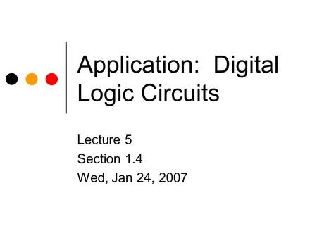Application: Digital Logic Circuits Lecture 5 Section 1.4 Wed, Jan 24, 2007.