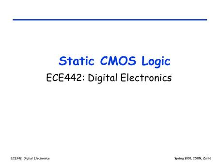 ECE442: Digital ElectronicsSpring 2008, CSUN, Zahid Static CMOS Logic ECE442: Digital Electronics.