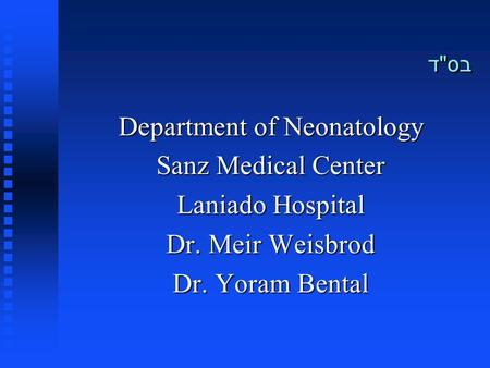 בסד Department of Neonatology Sanz Medical Center Laniado Hospital Dr. Meir Weisbrod Dr. Yoram Bental.
