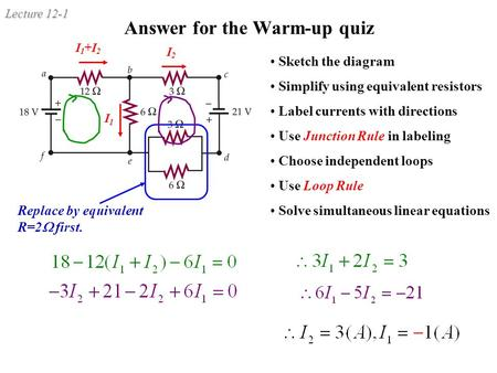 Lecture 12-1 Answer for the Warm-up quiz Replace by equivalent R=2  first. Sketch the diagram Simplify using equivalent resistors Label currents with.