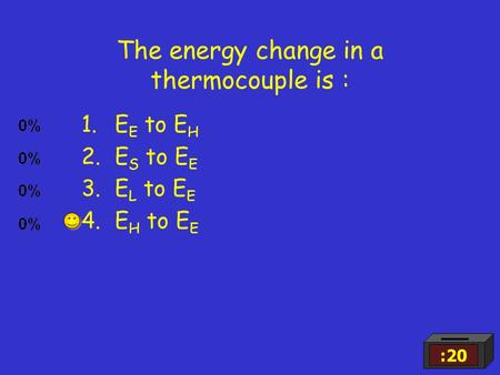 The energy change in a thermocouple is : 1.E E to E H 2.E S to E E 3.E L to E E 4.E H to E E :20.
