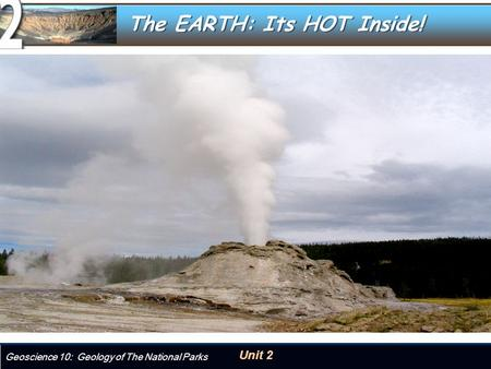 Unit 2 Geoscience 10: Geology of The National Parks The EARTH: Its HOT Inside!