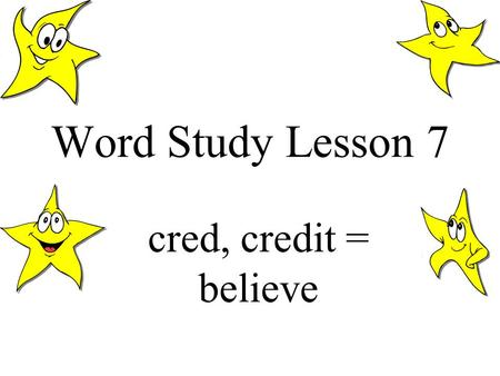 Word Study Lesson 7 cred, credit = believe. Most of you may know the word credit from daily life if your parents shop with a credit card. You may also.