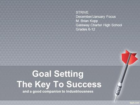 Goal Setting The Key To Success and a good companion to Industriousness STRIVE December/January Focus M. Brian Kopp Gateway Charter High School Grades.