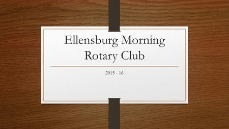 Ellensburg Morning Rotary Club 2015 - 16. A glimpse into 2015 - 16.