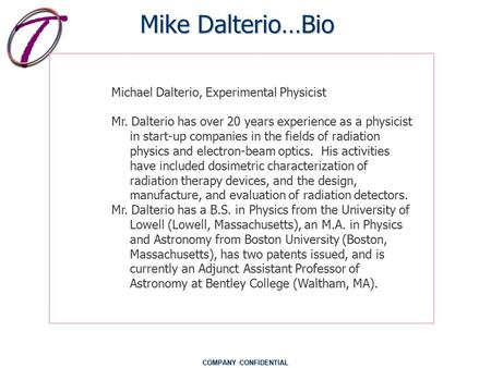 COMPANY CONFIDENTIAL Mike Dalterio…Bio Michael Dalterio, Experimental Physicist Mr. Dalterio has over 20 years experience as a physicist in start-up companies.