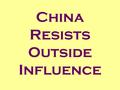 China Resists Outside Influence Events/Policies Cause Effects.