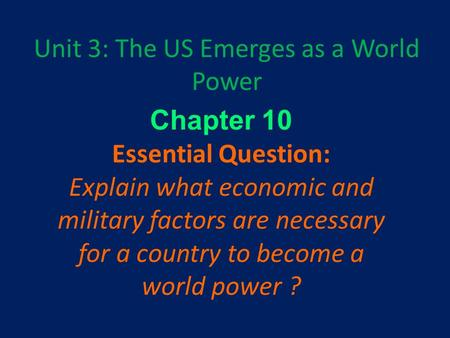 Unit 3: The US Emerges as a World Power Chapter 10 Essential Question: Explain what economic and military factors are necessary for a country to become.