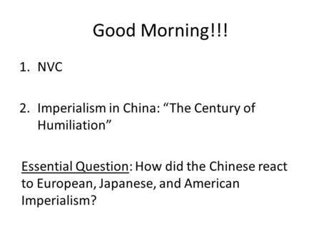 "Good Morning!!! 1.NVC 2.Imperialism in China: ""The Century of Humiliation"" Essential Question: How did the Chinese react to European, Japanese, and American."