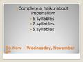 Do Now – Wednesday, November 6 th Complete a haiku about imperialism 5 syllables 7 syllables 5 syllables.