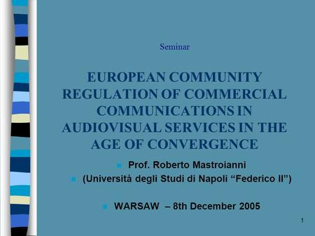 1 Seminar EUROPEAN COMMUNITY REGULATION OF COMMERCIAL COMMUNICATIONS IN AUDIOVISUAL SERVICES IN THE AGE OF CONVERGENCE n Prof. Roberto Mastroianni n (Università.
