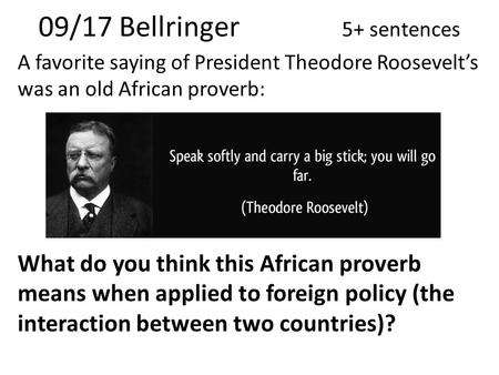 09/17 Bellringer 5+ sentences A favorite saying of President Theodore Roosevelt's was an old African proverb: What do you think this African proverb means.