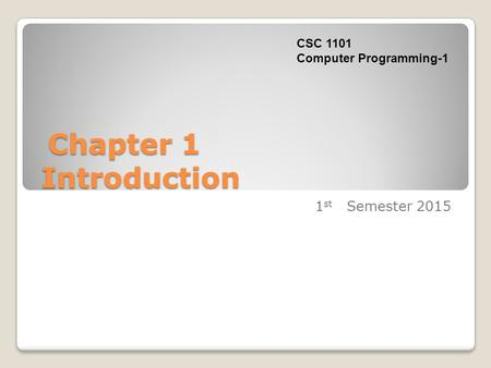Chapter 1 Introduction Chapter 1 Introduction 1 st Semester 2015 CSC 1101 Computer Programming-1.